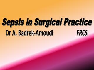 Sepsis in Surgical Practice Dr A.  Badrek-Amoudi FRCS