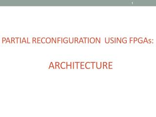 PARTIAL RECONFIGURATION  USING FPGAs: 			ARCHITECTURE