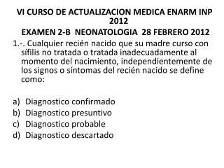 VI CURSO DE ACTUALIZACION MEDICA ENARM INP 2012  EXAMEN 2-B  NEONATOLOGIA  28 FEBRERO 2012