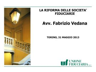 LA RIFORMA DELLE SOCIETA' FIDUCIARIE Avv. Fabrizio Vedana TORINO, 31  MAGGIO 2013