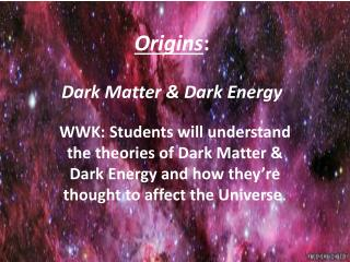 Origins : Dark Matter & Dark Energy