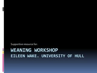 Weaning workshop Eileen Wake. University of hull