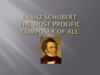 FRANZ SCHUBERT THE MOST PROLIFIC COMPOSER OF ALL