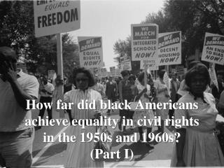 How far did black Americans achieve equality in civil rights in the 1950s and 1960s? (Part I)