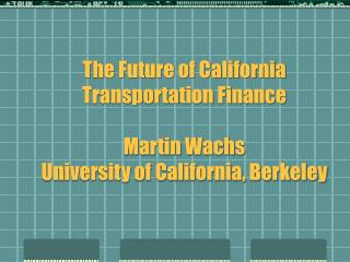 The Future of California Transportation Finance   Martin Wachs University of California, Berkeley