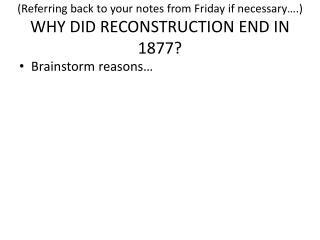 (Referring back to your notes from Friday if necessary….)   WHY DID RECONSTRUCTION END IN 1877?