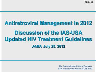 Antiretroviral Management in 2012 Discussion of the IAS-USA Updated HIV Treatment Guidelines