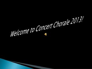 Welcom e to Concert Chorale 2013!