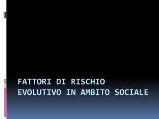FATTORI  DI  RISCHIO EVOLUTIVO IN AMBITO SOCIALE