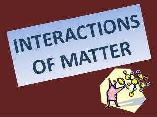 INTERACTIONS OF MATTER