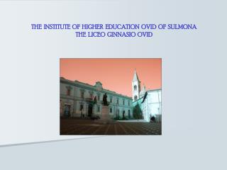 THE  INSTITUTE  OF  HIGHER  EDUCATION  OVID  OF  SULMONA THE  LICEO  GINNASIO  OVID
