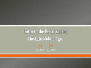 Intro to the Renaissance:  The Late  Middle Ages