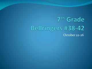 7 th  Grade Bellringers  #38-42