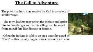 The Call to Adventure  The potential hero may receive his Call in a variety of similar ways: