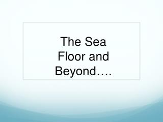 The Sea Floor and Beyond….