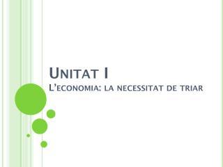 Unitat I  L'economia : la necessitat de triar