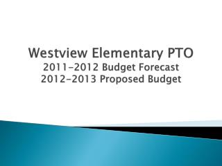 Westview Elementary PTO 2011-2012 Budget Forecast 2012-2013 Proposed Budget