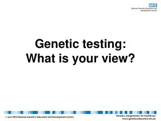 Genetic testing:  What  is your view?