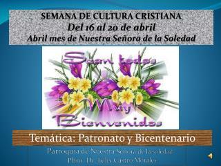 SEMANA DE CULTURA CRISTIANA Del  16  al  20  de abril Abril mes de Nuestra Señora de la Soledad
