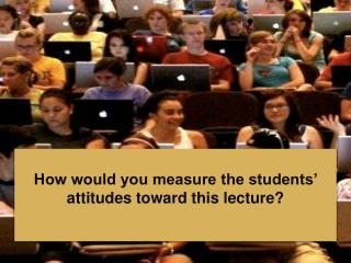 How would you measure the students' attitudes toward this lecture?