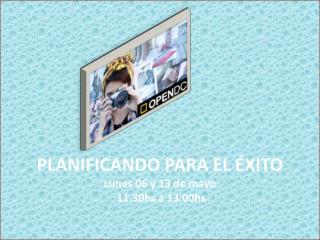 PLANIFICANDO PARA EL ÉXITO Lunes 06 y 13 de mayo  11.30hs a 13.00hs