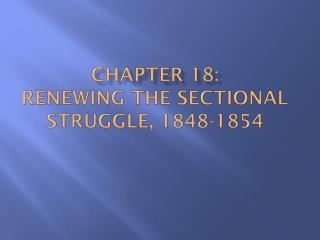Chapter 18:   Renewing  the Sectional  Struggle, 1848-1854