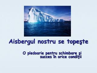 Aisbergul nostru se tope ş te