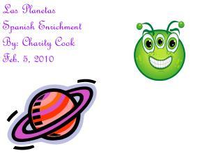 Las Planetas  Spanish Enrichment By: Charity Cook Feb. 5, 2010
