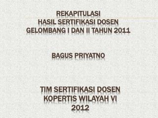 REKAPITULASI  HASIL SERTIFIKASI DOSEN   GELOMBANG I DAN II TAHUN 2011 BAGUS PRIYATNO