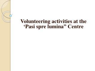 "Volunteering activities at the ' Pasi spre lumina "" Centre"
