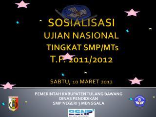 SOSIALISASI UJIAN NASIONAL T INGKAT  SMP/MTs  T.P. 2011/2012 SABTU, 10 MARET 2012