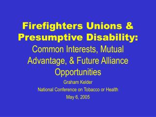 Firefighters Unions  Presumptive Disability: Common Interests, Mutual Advantage,  Future Alliance Opportunities