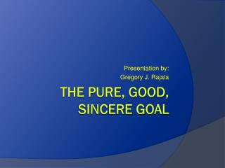 The pure, good, sincere goal