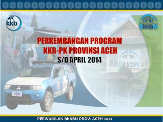 PERKEMBANGAN PROGRAM  KKB-PK PROVINSI ACEH S/D  APRIL  2014