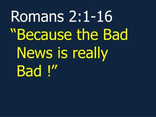 "Romans 2:1-16 ""Because the Bad News is really Bad !"""