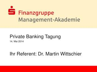 Private Banking Tagung 14. Mai 2014 Ihr Referent: Dr. Martin Wittschier