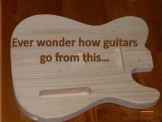Ever wonder how guitars  go from this…