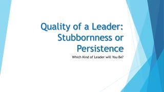 Quality of a Leader: Stubbornness or Persistence