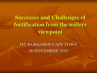 Successes  and Challenges of fortification  from  the  millers viewpoint