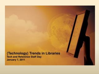 {Technology} Trends in Libraries Tech and Reference Staff Day January 7, 2011