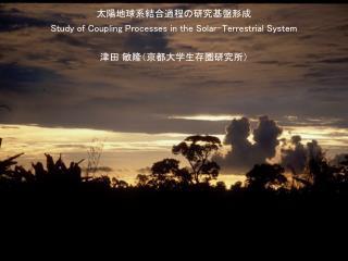 太陽地球系結合過程の研究基盤形成 Study of Coupling Processes in the Solar-Terrestrial System 津田 敏隆(京都大学生存圏研究所)