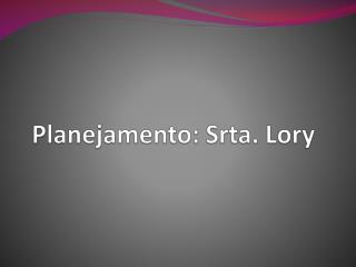 Planejamento: Srta.  Lory