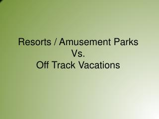 Resorts / Amusement Parks Vs. Off Track Vacations