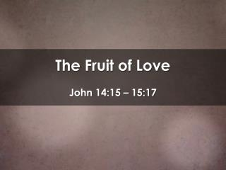 The Fruit of Love John 14:15 – 15:17