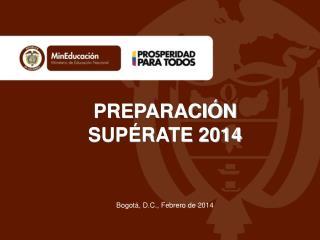 PREPARACIÓN SUPÉRATE 2014 Bogotá, D.C., Febrero de 2014