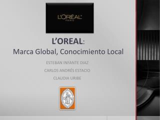 L'OREAL :  Marca Global, Conocimiento Local
