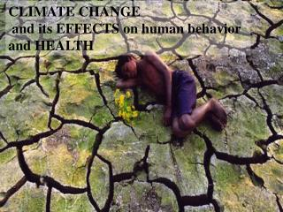 CLIMATE CHANGE and its EFFECTS on human behavior  and HEALTH