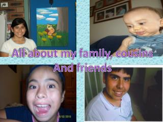 All about my family, cousins And friends