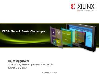 Rajat Aggarwal Sr  Director, FPGA Implementation Tools March 31 st , 2014