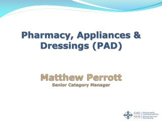 Pharmacy, Appliances & Dressings (PAD) Matthew Perrott Senior Category Manager